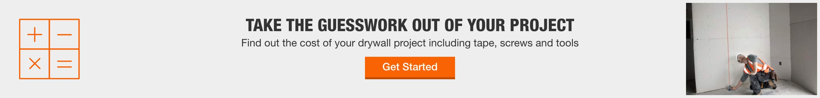 TAKE THE GUESSWORK OUT OF YOUR PROJECT - Find out the cost of your drywall project including tape, screws and tools > GET STARTED