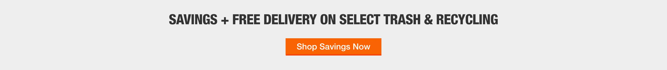 SAVINGS + FREE DELIVERY ON SELECT TRASH & RECYCLING Shop Savings Now