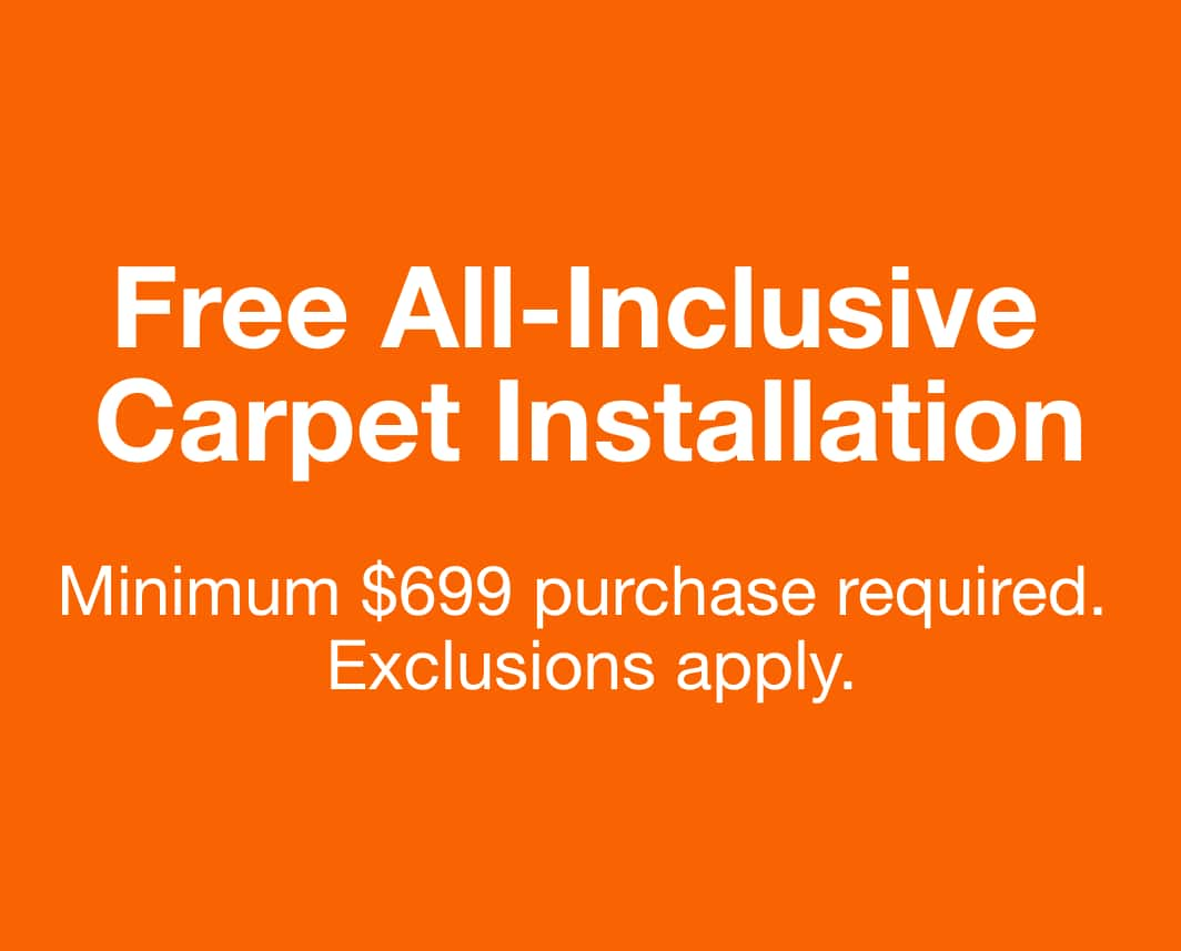 Free All-Inclusive Carpet Installation Minimum $499 purchase of select carpet $0.99/sq. ft. and up. Valid 8/6-11/24/2020.