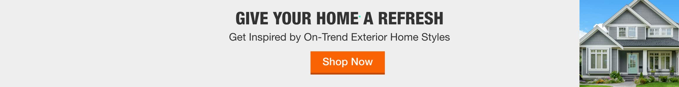 GIVE YOUR HOME A REFRESH - Get Inspired by On-Trend Exterior Home Styles > Shop Now