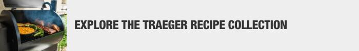 EXPLORE THE TRAEGER RECIPE COLLECTION