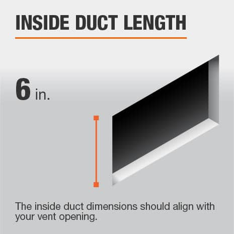 The inside duct length is 6 in. and should be aligned with the size of the vent opening.