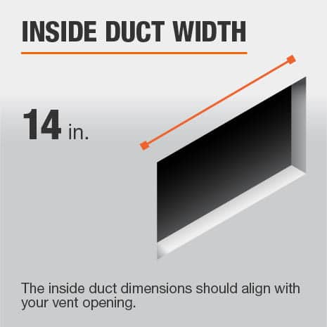 The inside duct width is 14 in. and should be aligned with the size of the vent opening.