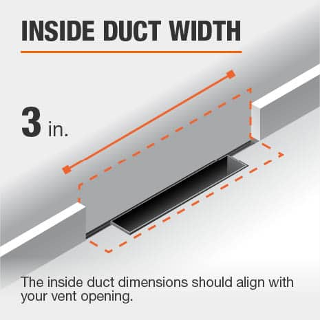 The inside duct width is 3 in. and should be aligned with the size of the vent opening.