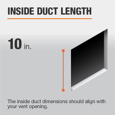 The inside duct length is 10 in. and should be aligned with the size of the vent opening.