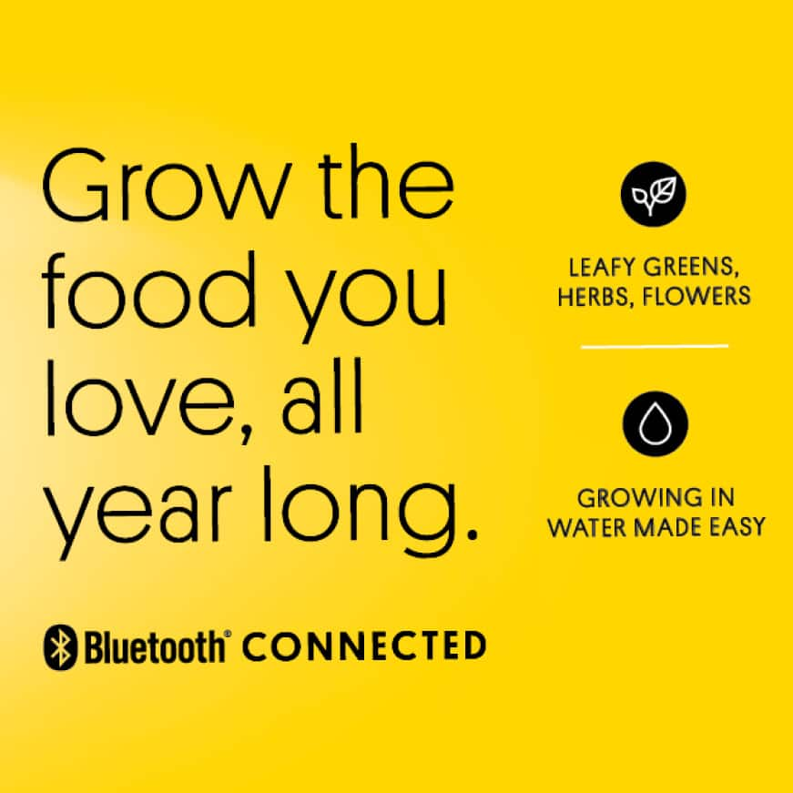 Grow the food you love all year long. Leafy Greens, Herbs, Flowers. Growing in water made easy. Bluetooth Connected.