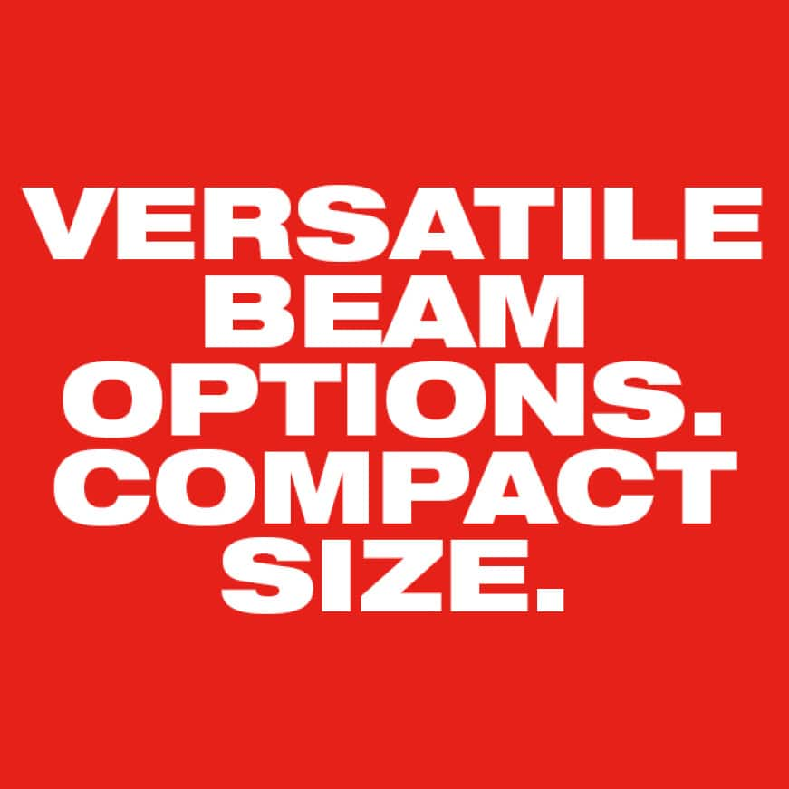 Versatile beam options. Compact Size.