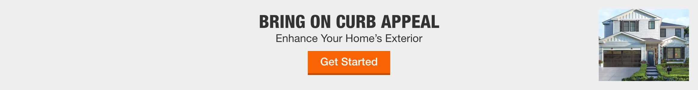 BRING ON CURB APPEAL - Enhance Your Home's Exterior > Get Started