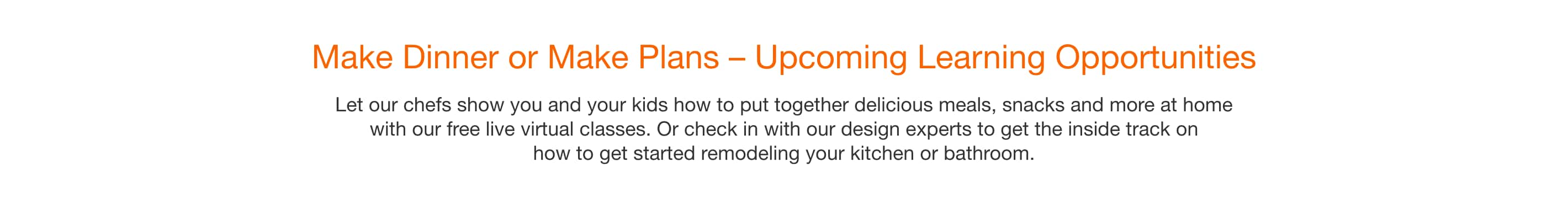 Make Dinner or Make Plans – Upcoming Learning Opportunities - Let our chefs show you and your kids how to put together delicious meals, snacks and more at home with our free live virtual classes. Or check in with our design experts to get the inside track on how to get started remodeling your kitchen or bathroom.