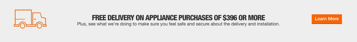 FREE DELIVERY ON APPLIANCE PURCHASES OF $396 OR MORE. Plus, see what we're doing to make sure you feel safe and secure about the delivery and installation. Learn More.