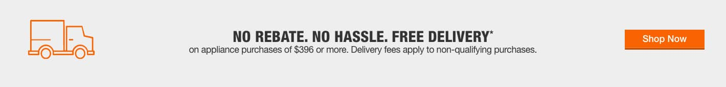 NO REBATE. NO HASSLE. FREE DELIVERY*. On appliance purchases of $396 or more. Delivery fees apply to non-qualifying purchases. Shop Now.