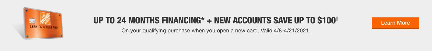 UP TO 24 MONTHS FINANCING* + NEW ACCOUNTS SAVE UP TO $100†. On your qualifying purchase when you open a new card. Valid 4/8-4/21/2021. Learn More.
