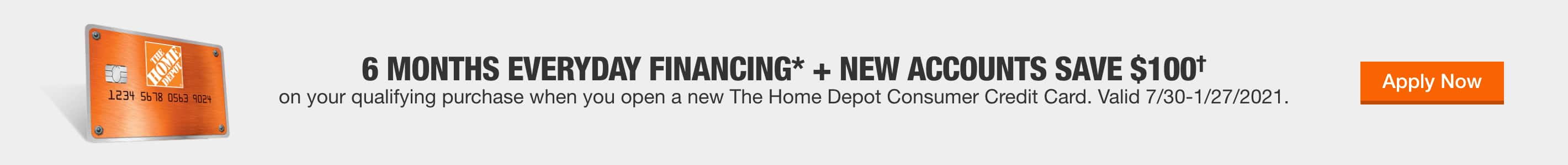 6 Months Everyday Financing* on your qualifying purchase when you open a new The Home Depot Consumer Credit Card. Valid 7/30 - 1/27/21.