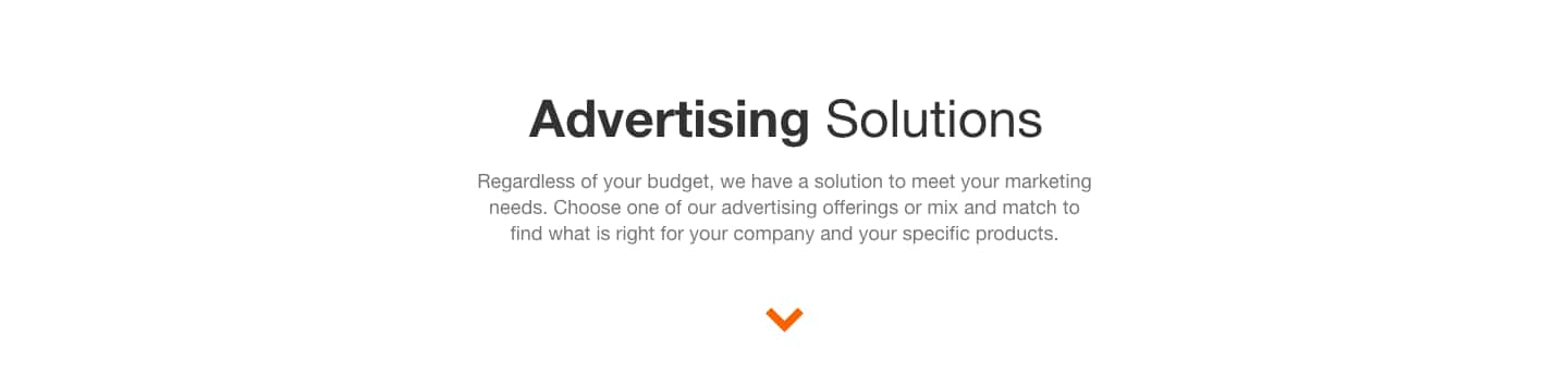 Advertising Solutions. Regardless of your budget, we have a solution to meet your marketing needs. Choose one of our advertising offerings or mix and match to find what is right for your company and your specific products.