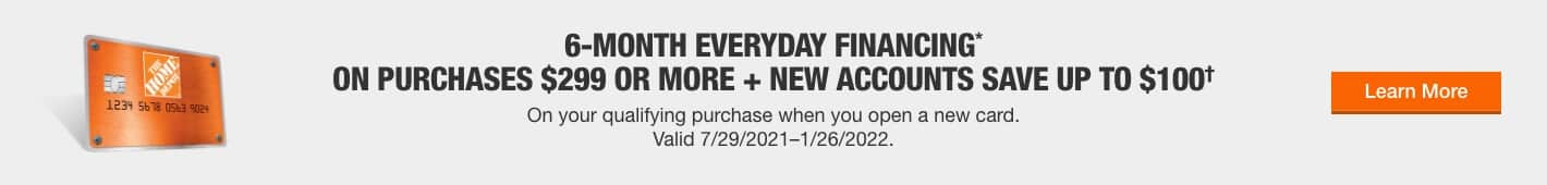 6-MONTH EVERYDAY FINANCING* ON PURCHASES $299 OR MORE + NEW ACCOUNTS SAVE UP TO $100†
