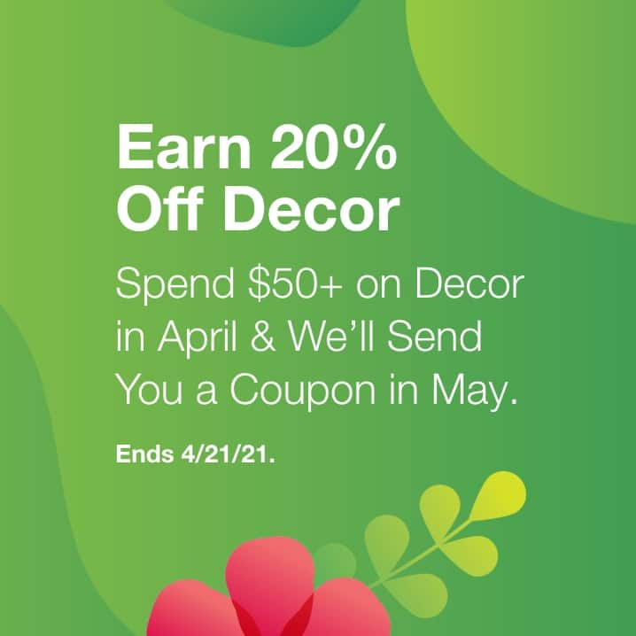 EARN 20% OFF DECOR  Spend $50+ on Decor in April & We'll Send You a Coupon in May. Ends 4/18.