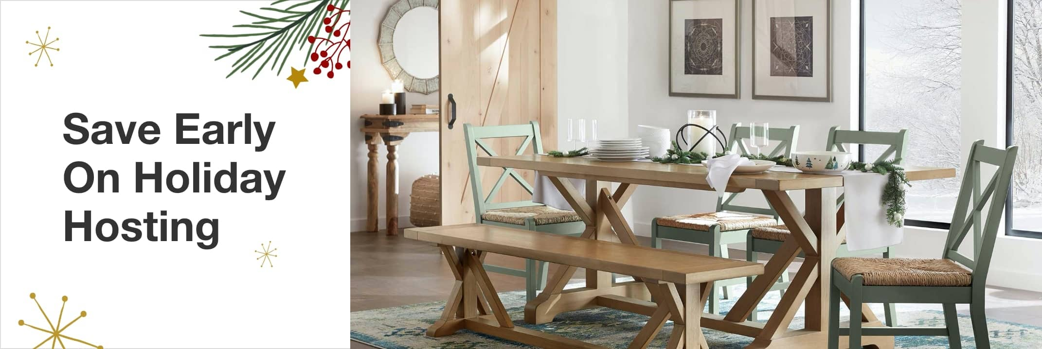 Save Early On Holiday Hosting Up to 25% Off Select Furniture, Tableware and Guest Room Essentials