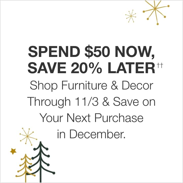 SPEND $50 NOW, SAVE 20% LATER  Shop Furniture & Decor Through 11/3 & Save on Your Next Purchase in December.