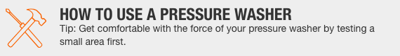 HOW TO USE A PRESSURE WASHER Tip: Get comfortable with the force of your pressure washer by testing a small area first.