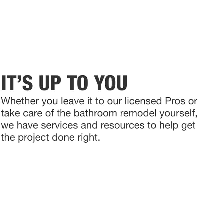 Whether you leave it to our licensed Pros or take care of the bathroom remodel yourself, we have services and resources to help get the project done right.
