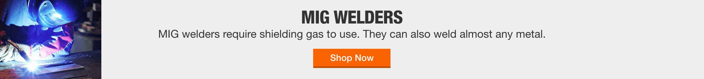 MIG Welders MIG welders require shielding gas to use. They can also weld almost any metal.