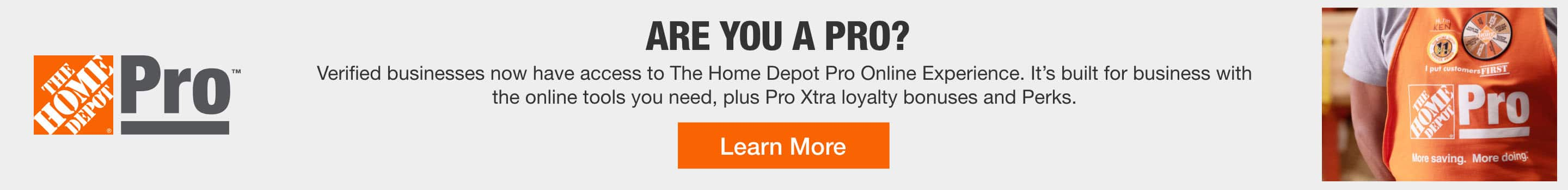Are You a Pro?   Enjoy pro discounts, personalized product recommendations and express delivery options when you qualify for a Home Depot Pro account.