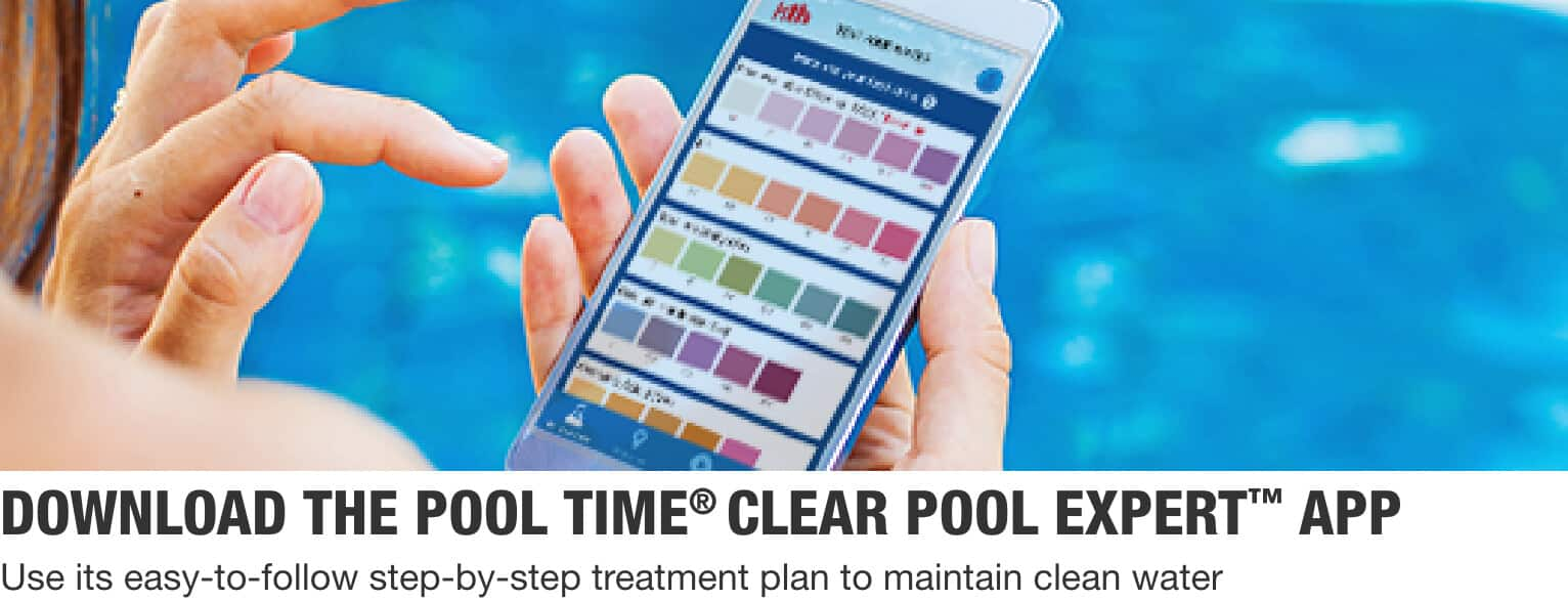 DOWNLOAD THE POOL TIME® CLEAR POOL EXPERT™ APP Use its easy-to-follow step-by-step treatment plan to maintain clean water