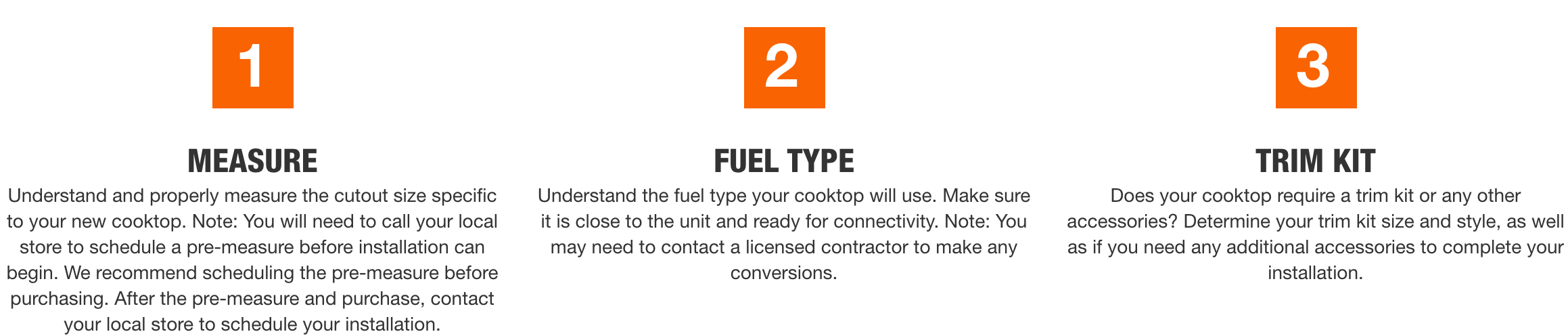 MEASURE Understand and properly measure the cutout size specific to your new cooktop. Note: You will need to call your local store to schedule a pre-measure before installation can begin. We recommend scheduling the pre-measure before purchasing. After the pre-measure and purchase, contact your local store to schedule your installation. Step 2: Fuel Type FUEL TYPE Understand the fuel type your cooktop will use. Make sure it is close to the unit and ready for connectivity. Note: You may need to contact a licensed contractor to make any conversions. Step 3: Trim Kit TRIM KIT Does your cooktop require a trim kit or any other accessories? Determine your trim kit size and style, as well as if you need any additional accessories to complete your installation.