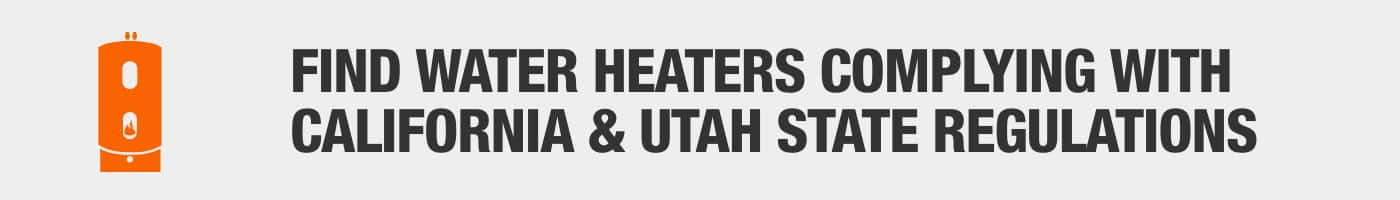 FIND WATER HEATERS COMPLYING WITH CALIFORNIA & UTAH STATE REGULATIONS