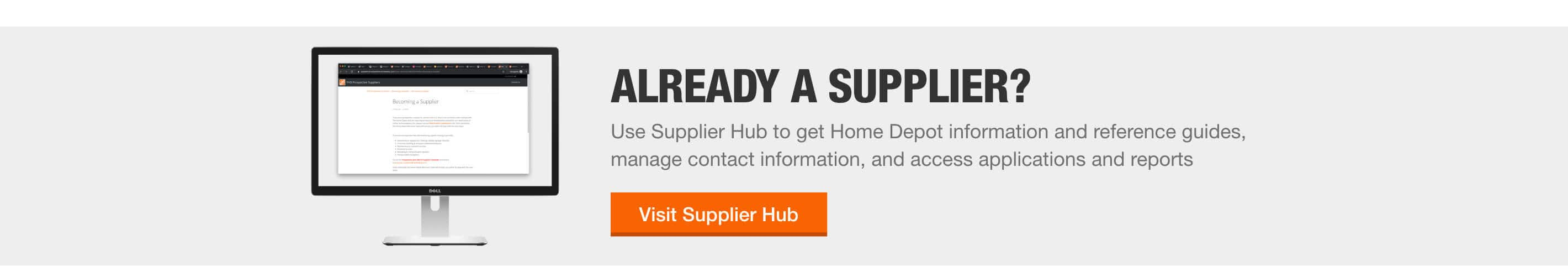 ALREADY A SUPPLIER? - Supplier Hub is your place to access important Home Depot information and reference guides, manage contact information, and access applications and reports. > Visit Supplier Hub