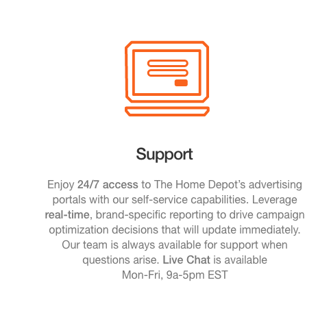 Support. Enjoy 24/7 access to The Home Depot's advertising portals with our self-service capabilities. Leverage  real-time, brand-specific reporting to drive campaign optimization decisions that will update immediately.  Our team is always available for support when questions arise. Live Chat is available  Mon-Fri, 9a-5pm EST