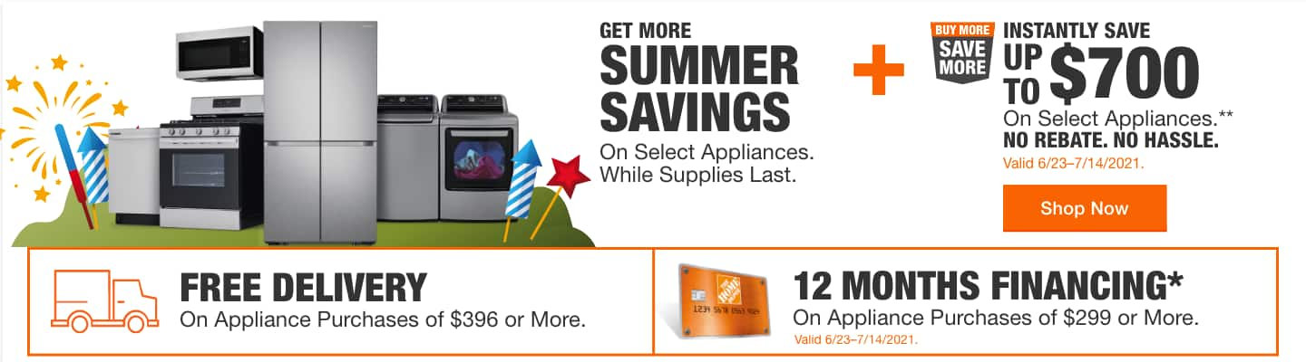 GET MORE SUMMER SAVINGS On Select Appliances While Supplies Last +  INSTANTLY SAVE UP TO $700 On Select Appliances NO REBATE. NO HASSLE. Valid 6/23-7/14/2021.