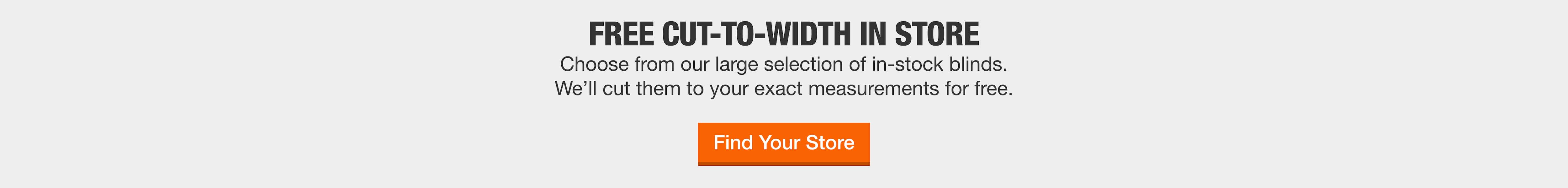 FREE CUT-TO-WIDTH IN STOREChoose from our large selection of in-stock blinds.  We'll cut them to your exact measurements for free. Find your store now.