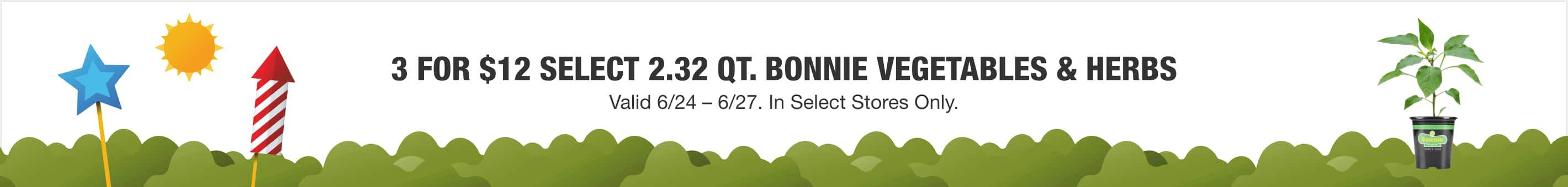 3 FOR $12 SELECT 2.32 QT. BONNIE VEGETABLES & HERBS - Valid 6/24 – 6/27. In Select Stores Only.