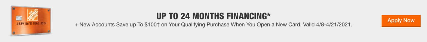 UP TO 24 MONTHS FINANCING* + New Accounts Save up To $100† on Your Qualifying Purchase When You Open a New Card. Valid 4/8-4/21/2021. Apply Now