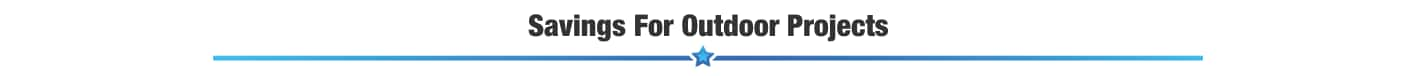 SAVINGS FOR OUTDOOR PROJECTS
