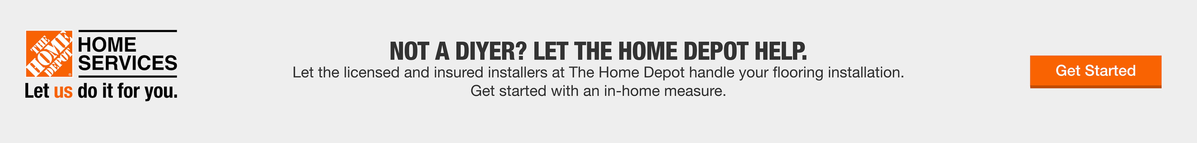 NOT A DIYER? LET THE HOME DEPOT HELP.