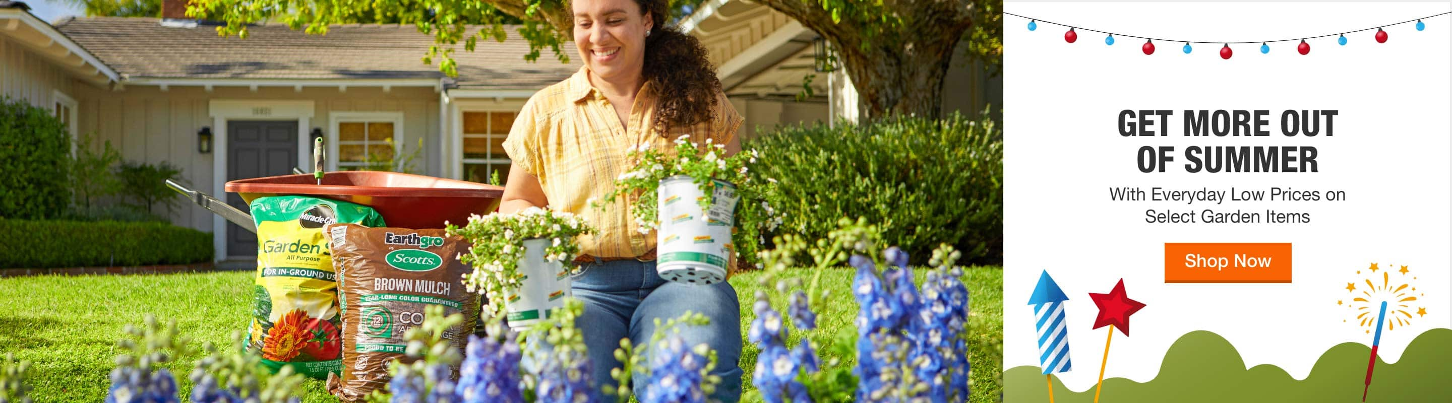 GET MORE OUT OF SUMMER With Everyday Low Prices on Select Garden Items. Shop Now