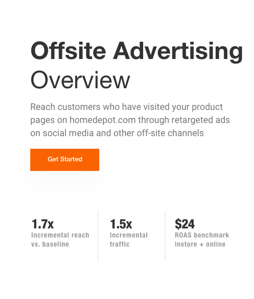 Offsite Media Overview.Reach customers who have visited your product pages on homedepot.com through retargeted ads on social media and other off-site channels